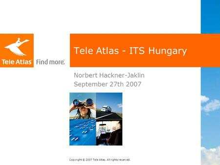 Copyright © 2007 Tele Atlas. All rights reserved. Tele Atlas - ITS Hungary Norbert Hackner-Jaklin September 27th 2007.