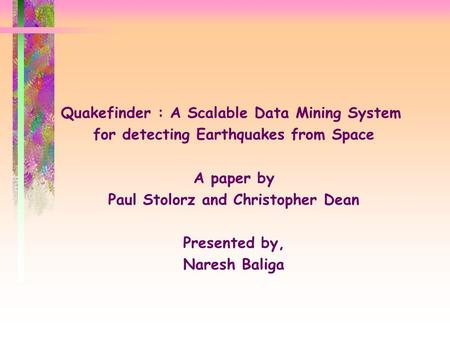 Quakefinder : A Scalable Data Mining System for detecting Earthquakes from Space A paper by Paul Stolorz and Christopher Dean Presented by, Naresh Baliga.