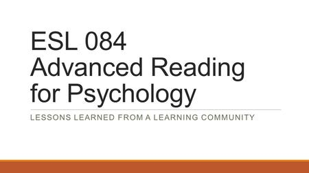 ESL 084 Advanced Reading for Psychology LESSONS LEARNED FROM A LEARNING COMMUNITY.