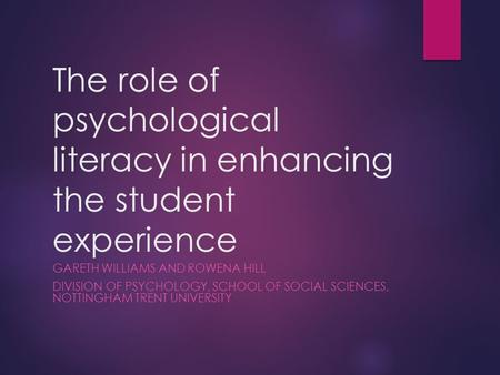 The role of psychological literacy in enhancing the student experience GARETH WILLIAMS AND ROWENA HILL DIVISION OF PSYCHOLOGY, SCHOOL OF SOCIAL SCIENCES,