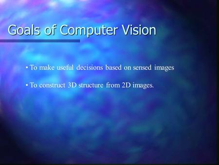 Goals of Computer Vision To make useful decisions based on sensed images To construct 3D structure from 2D images.