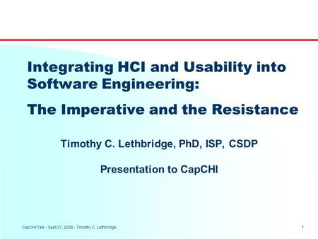 1 CapCHI Talk - Sept 27, 2006 - Timothy C. Lethbridge Integrating HCI and Usability into Software Engineering: The Imperative and the Resistance Timothy.