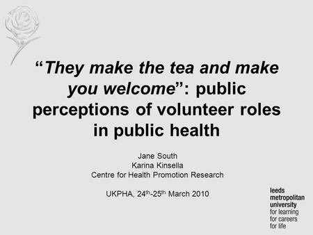 """They make the tea and make you welcome"": public perceptions of volunteer roles in public health Jane South Karina Kinsella Centre for Health Promotion."