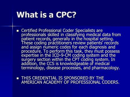 What is a CPC? Certified Professional Coder Specialists are professionals skilled in classifying medical data from patient records, generally in the hospital.