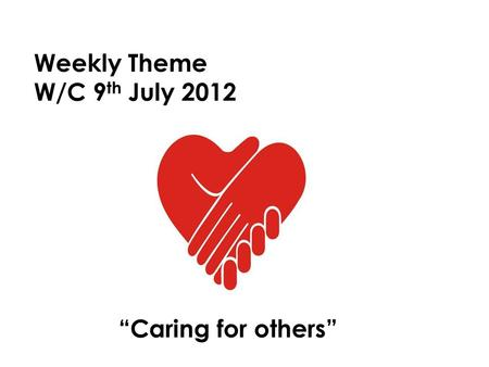 "Weekly Theme W/C 9 th July 2012 ""Caring for others"""
