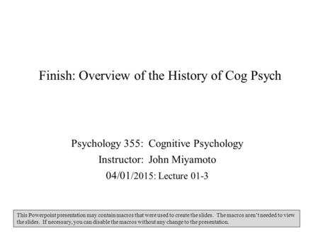 Finish: Overview of the History of Cog Psych Psychology 355: Cognitive Psychology Instructor: John Miyamoto 04/01 /2015: Lecture 01-3 This Powerpoint presentation.