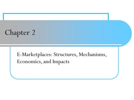 Chapter 2 E-Marketplaces: Structures, Mechanisms, Economics, and Impacts.