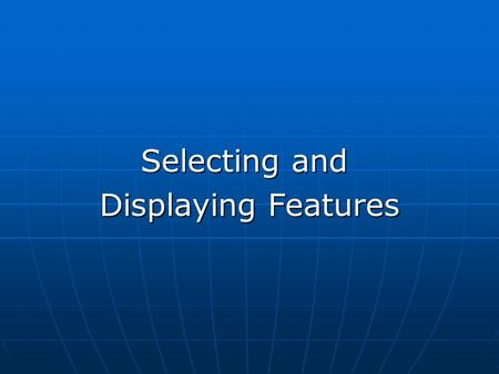 Selecting and Displaying Features. Why do you need to select features? Why do you need to select features? Selection methods Selection methods Select.