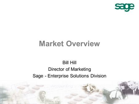 Market Overview Bill Hill Director of Marketing Sage - Enterprise Solutions Division.
