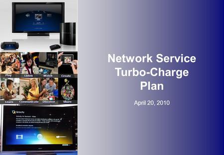 Network Service Turbo-Charge Plan April 20, 2010 Discover Communicate Share Learn Create Play Listen Watch.