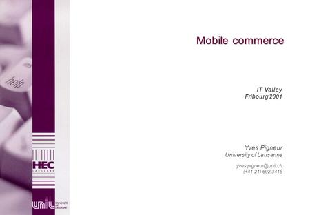 Mobile commerce IT Valley Fribourg 2001 Yves Pigneur University <strong>of</strong> Lausanne (+41 21) 692.3416.