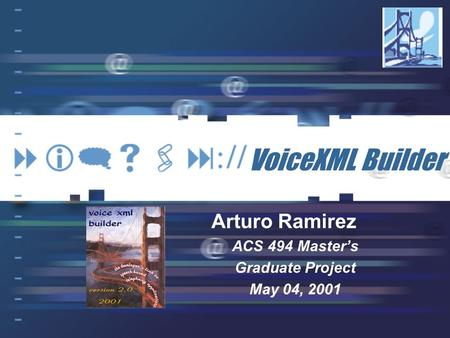 VoiceXML Builder Arturo Ramirez ACS 494 Master's Graduate Project May 04, 2001.