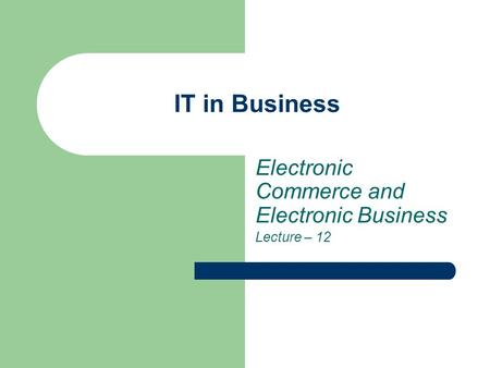 IT in Business Electronic Commerce and Electronic Business Lecture – 12.