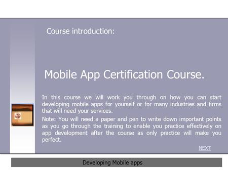 Mobile App Certification Course. In this course we will work you through on how you can start developing mobile apps for yourself or for many industries.