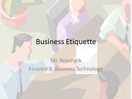 Business <strong>Etiquette</strong> Mr. Roeshink Finance & Business Technology 1.