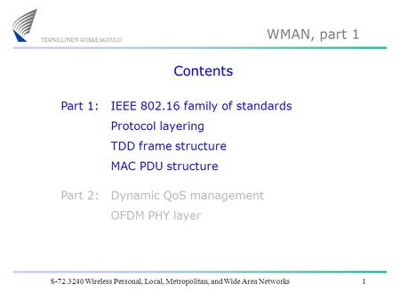 WMAN, part 1 S-72.3240 Wireless Personal, Local, Metropolitan, and Wide Area Networks1 Contents IEEE 802.16 family of standards Protocol layering TDD frame.