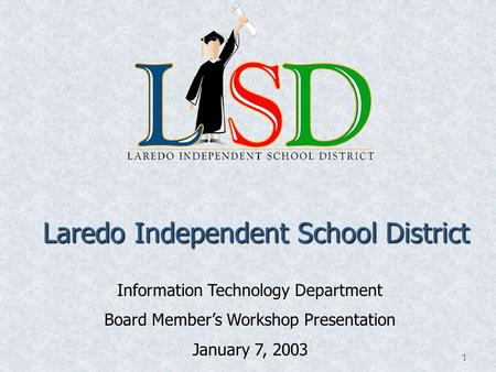 1 Laredo Independent School District Information Technology Department Board Member's Workshop Presentation January 7, 2003.