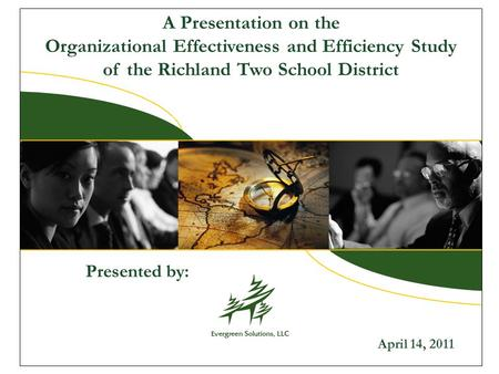 A Presentation on the Organizational Effectiveness and Efficiency Study of the Richland Two School District April 14, 2011 Presented by: