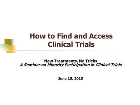 How to Find and Access Clinical Trials New Treatments, No Tricks A Seminar on Minority Participation in Clinical Trials June 15, 2010.