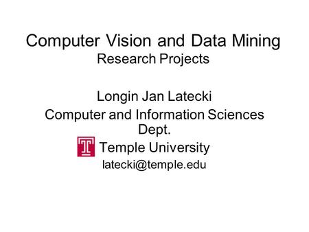 Computer Vision and Data Mining Research Projects Longin Jan Latecki Computer and Information Sciences Dept. Temple University
