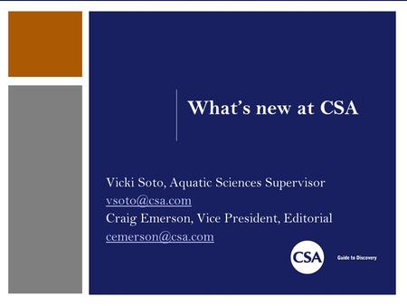What's new at CSA Vicki Soto, Aquatic Sciences Supervisor Craig Emerson, Vice President, Editorial