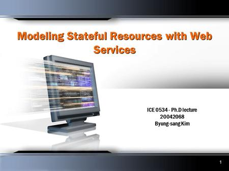 1 Modeling Stateful Resources with Web Services ICE 0534 - Ph.D lecture 20042068 Byung-sang Kim.