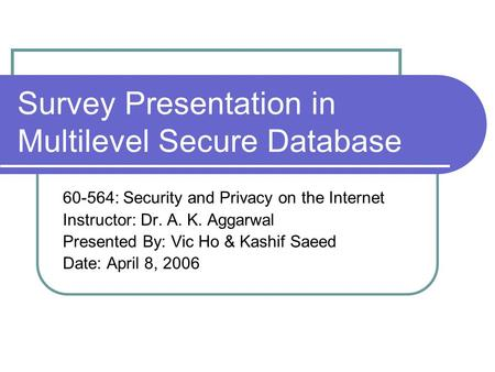 Survey Presentation in Multilevel Secure Database 60-564: Security and Privacy on the Internet Instructor: Dr. A. K. Aggarwal Presented By: Vic Ho & Kashif.