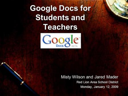 Misty Wilson and Jared Mader Misty Wilson and Jared Mader Red Lion Area School District Monday, January 12, 2009 Google Docs for Students and Teachers.