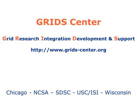 GRIDS Center G rid R esearch I ntegration D evelopment & S upport  Chicago - NCSA – SDSC - USC/ISI - Wisconsin.
