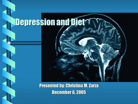 Depression and Diet Presented by: Christina M. Zarza December 6, 2005.