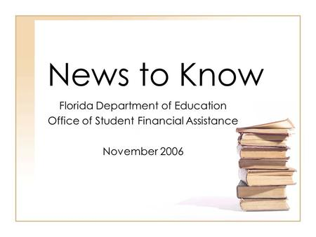 News to Know Florida Department of Education Office of Student Financial Assistance November 2006.
