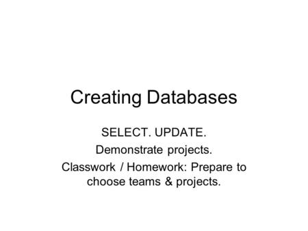 Creating Databases SELECT. UPDATE. Demonstrate projects. Classwork / Homework: Prepare to choose teams & projects.