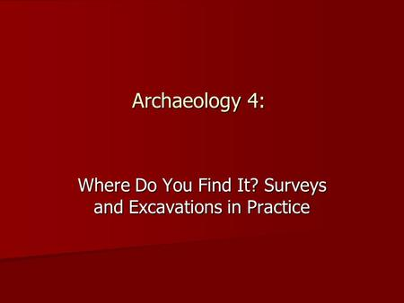 Archaeology 4: Where Do You Find It? Surveys and Excavations in Practice.