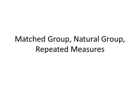 Matched Group, Natural Group, Repeated Measures. Matched Groups Design Different subjects serve at the different levels of the IV however the subjects.
