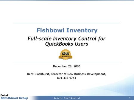 1 I n t u i t C o n f i d e n t i a l Fishbowl Inventory Full-scale Inventory Control for QuickBooks Users December 28, 2006 Kent Blackhurst, Director.