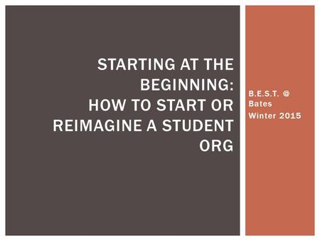 Bates Winter 2015 STARTING AT THE BEGINNING: HOW TO START OR REIMAGINE A STUDENT ORG.