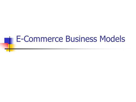 "E-Commerce Business Models. What is a Business Model ""A description of how a business plans to make money using the Intenet"" What value (product, service,"
