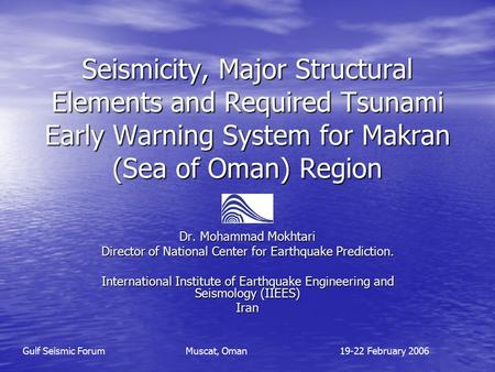 Seismicity, Major Structural Elements and Required Tsunami Early Warning System for Makran (Sea of Oman) Region Dr. Mohammad Mokhtari Director of National.