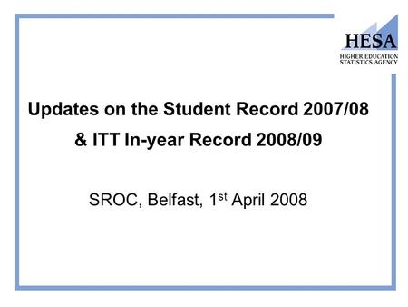 Updates on the Student Record 2007/08 & ITT In-year Record 2008/09 SROC, Belfast, 1 st April 2008.