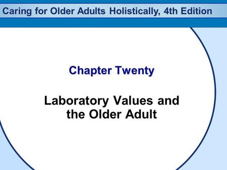 Caring for Older Adults Holistically, 4th Edition Chapter Twenty Laboratory Values and the Older Adult.