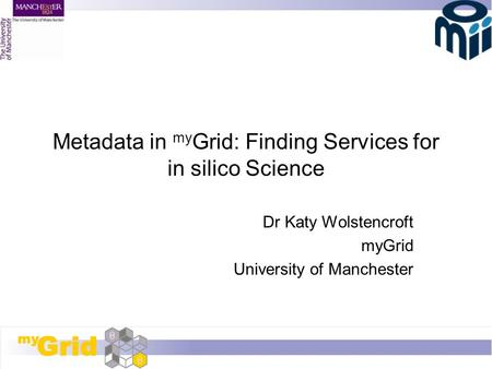 Metadata in my Grid: Finding Services for in silico Science Dr Katy Wolstencroft myGrid University of Manchester.
