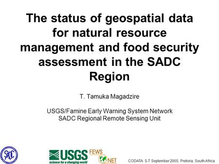 The status of geospatial data for natural resource management and food security assessment in the SADC Region T. Tamuka Magadzire USGS/Famine Early Warning.