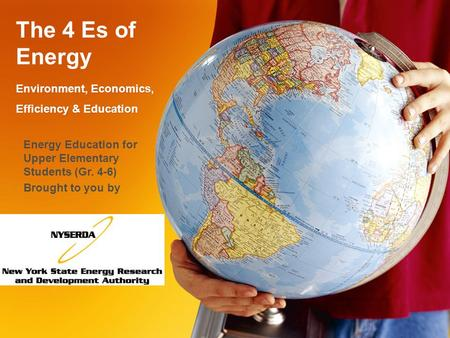 The 4 Es of Energy Environment, Economics, Efficiency & Education Energy Education for Upper Elementary Students (Gr. 4-6) Brought to you by.