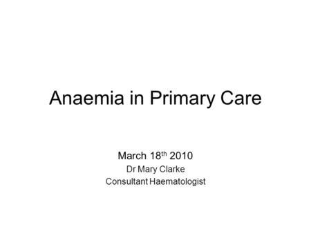 Anaemia in Primary Care March 18 th 2010 Dr Mary Clarke Consultant Haematologist.