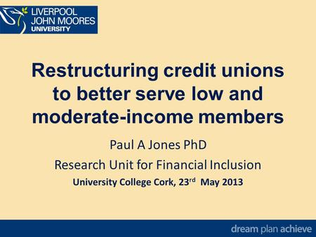 Restructuring credit unions to better serve low and moderate-income members Paul A Jones PhD Research Unit for Financial Inclusion University College Cork,