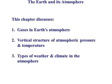 The Earth and its Atmosphere This chapter discusses: 1.Gases in Earth's atmosphere 2.Vertical structure of atmospheric pressure & temperature 3.Types of.