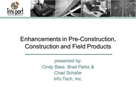 Enhancements in Pre-Construction, Construction and Field Products presented by: Cindy Bass, Brad Parks & Chad Schafer Info Tech, Inc.