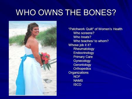 "WHO OWNS THE BONES? ""Patchwork Quilt"" of Women's Health Who screens? Who treats? Who teaches/ to whom? Whose job it it? RheumatologyEndocrinology Primary."