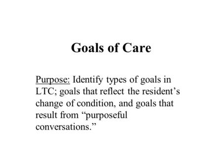 "Goals of Care Purpose: Identify types of goals in LTC; goals that reflect the resident's change of condition, and goals that result from ""purposeful conversations."""