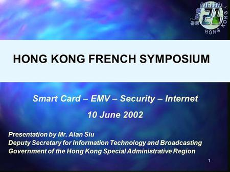 1 Smart Card – EMV – Security – Internet 10 June 2002 Presentation by Mr. Alan Siu Deputy Secretary for Information Technology and Broadcasting Government.